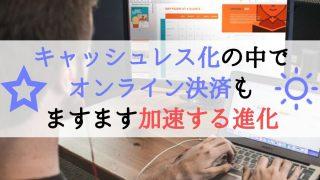 【タイトル】キャッシュレス化の中で-オンライン決済も-ますます加速する進化